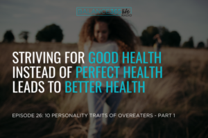 Episode 26: 10 Personality Traits Of Overeaters – Part 1