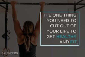 The One Thing You Need to Cut Out of Your Life to Get Healthy and Fit